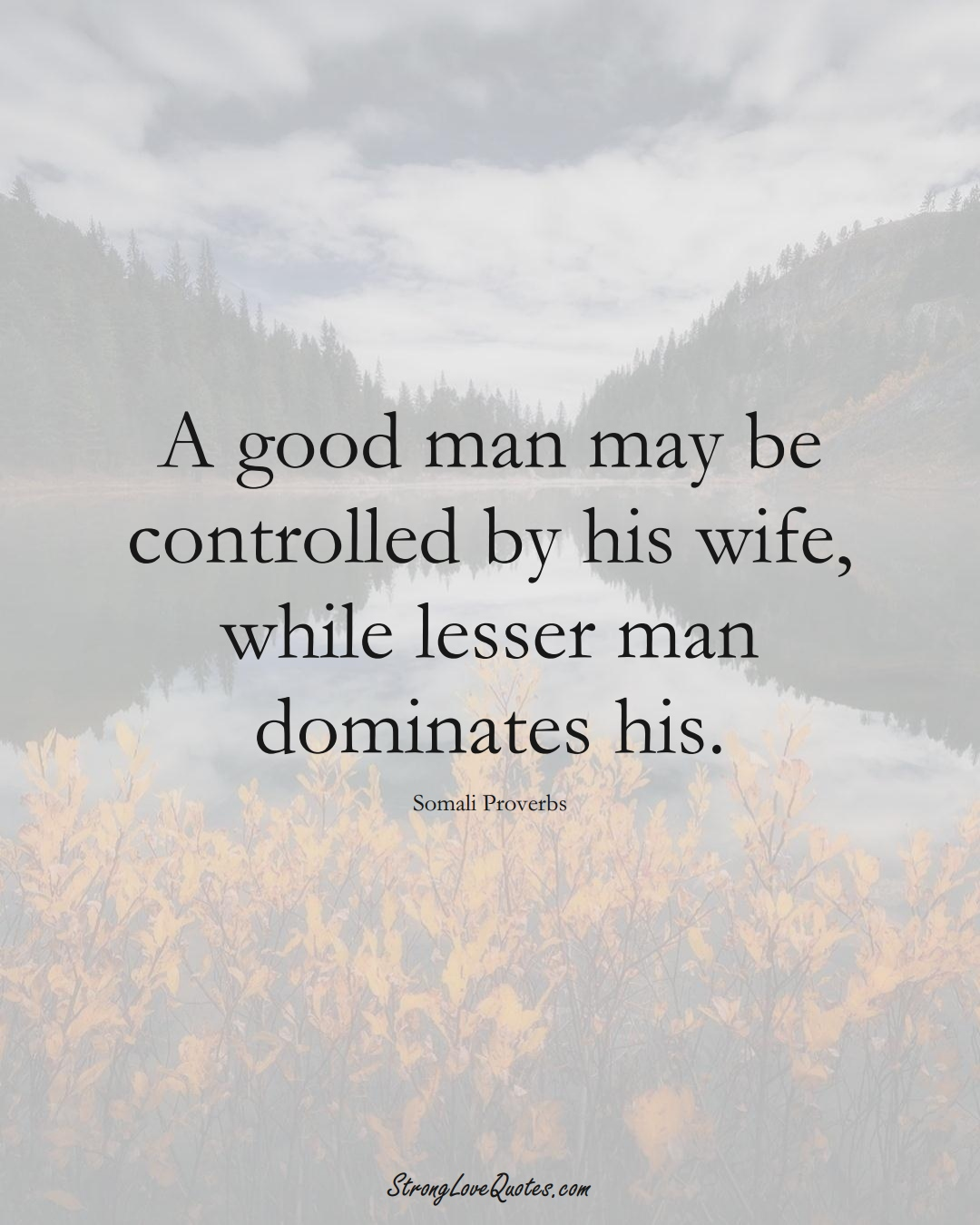 A good man may be controlled by his wife, while lesser man dominates his. (Somali Sayings);  #AfricanSayings