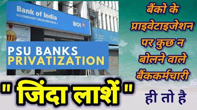 बैंको के प्राइवेटाइजेशन पर कुछ भी न बोलने वाले बैंककर्मचारी जिंदा लाशें ही तो है