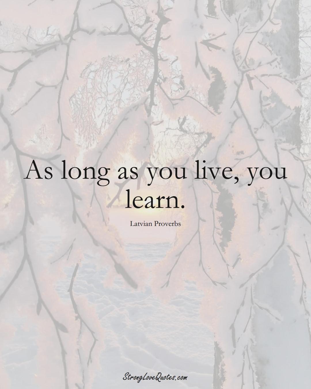 As long as you live, you learn. (Latvian Sayings);  #EuropeanSayings