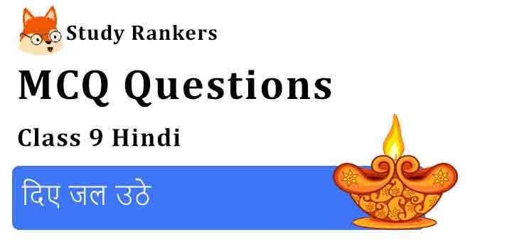 MCQ Questions for Class 9 Hindi Chapter 6 दिए जल उठे संचयन