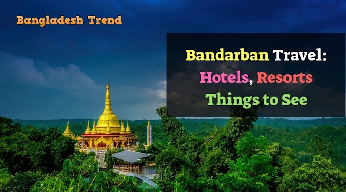 Bandarban Travel: Itinerary, Hotels, Resorts, Things to See (Complete Tour Guide)