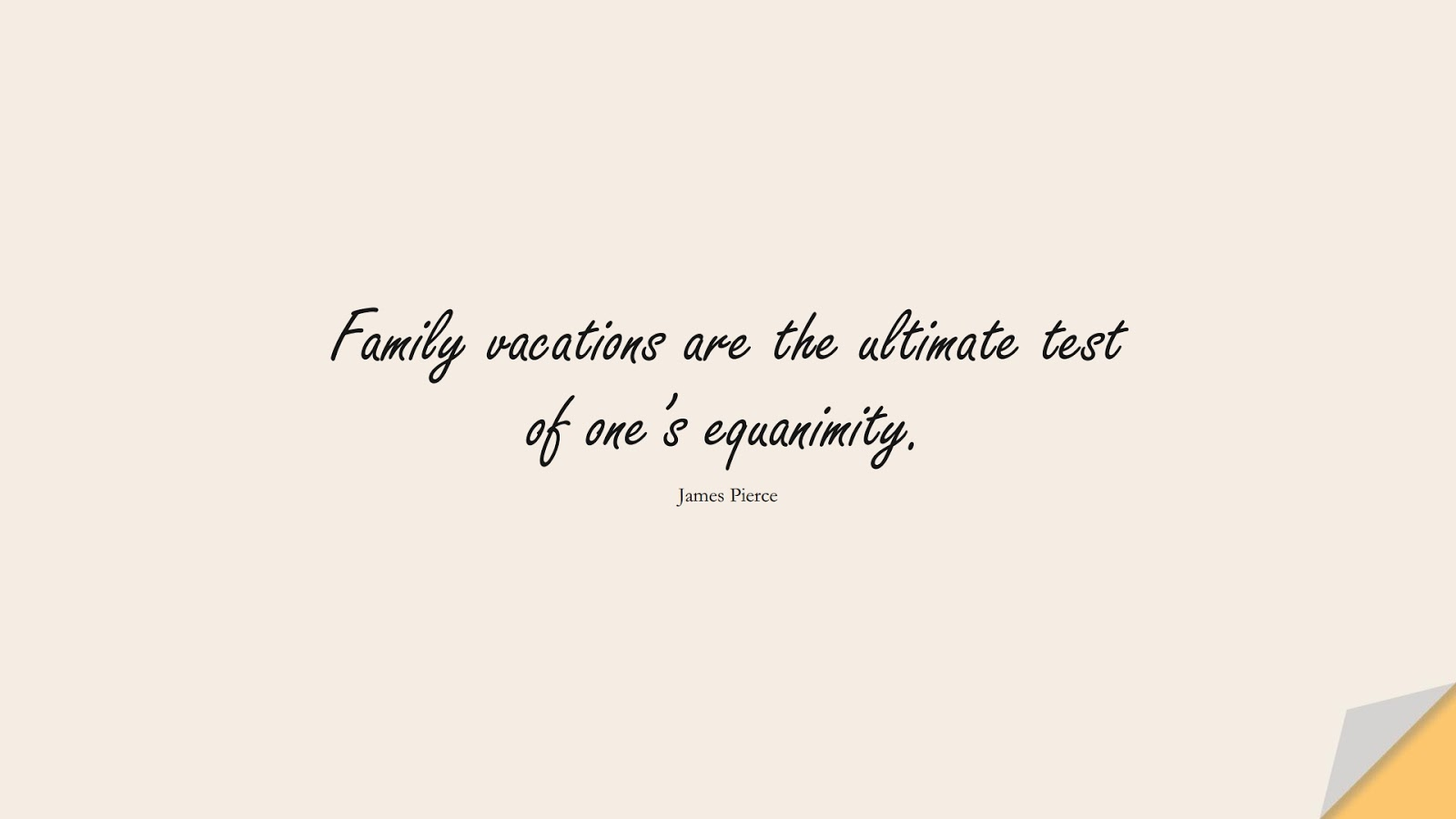 Family vacations are the ultimate test of one's equanimity. (James Pierce);  #CalmQuotes
