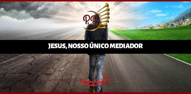 JESUS, NOSSO ÚNICO MEDIADOR