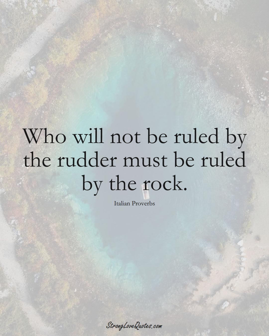 Who will not be ruled by the rudder must be ruled by the rock. (Italian Sayings);  #EuropeanSayings