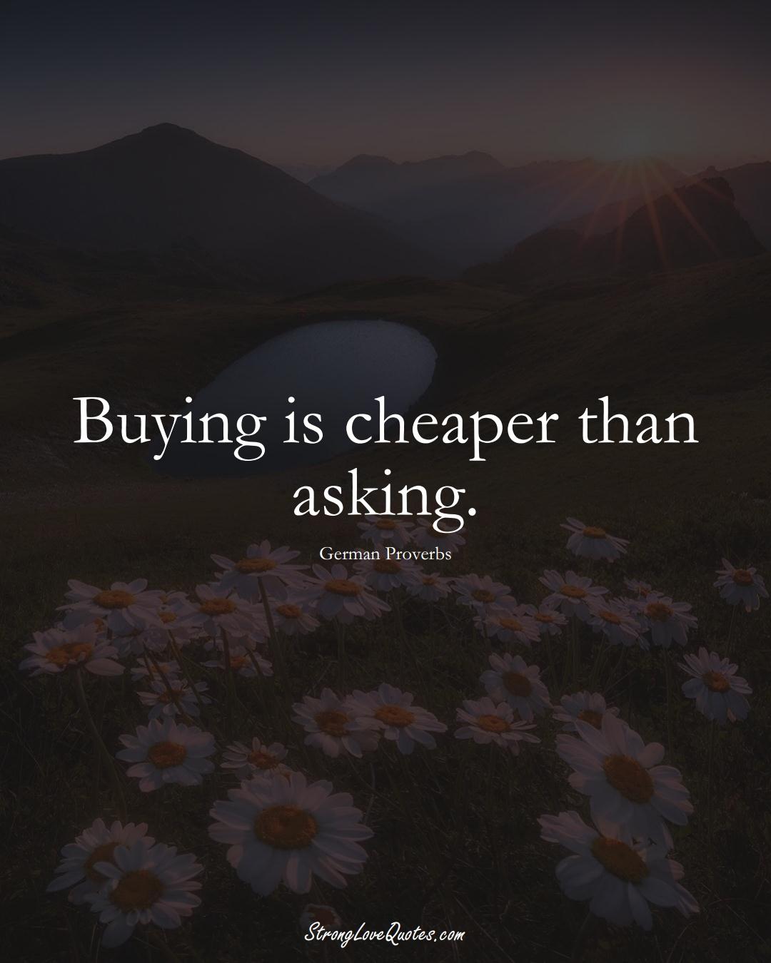 Buying is cheaper than asking. (German Sayings);  #EuropeanSayings
