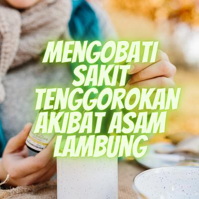 MENGOBATI SAKIT TENGGOROKAN AKIBAT ASAM LAMBUNG