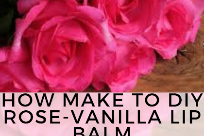 HOW MAKE TO DIY ROSE-VANILLA LIP BALM