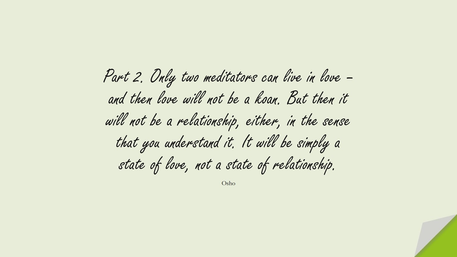 Part 2. Only two meditators can live in love – and then love will not be a koan. But then it will not be a relationship, either, in the sense that you understand it. It will be simply a state of love, not a state of relationship. (Osho);  #RelationshipQuotes