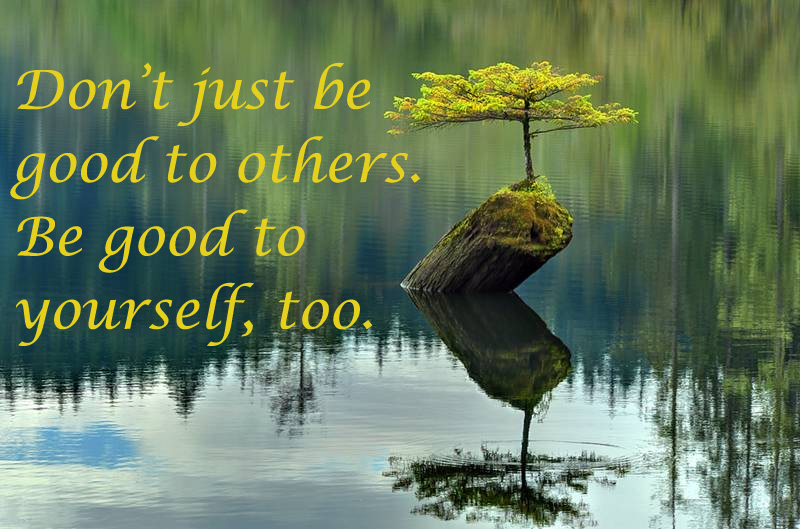 Do not just be good to others. Be good to yourself, too.