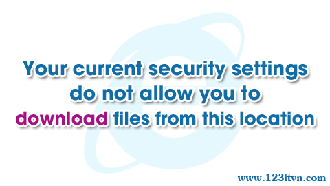 Lỗi your current security settings does not allow you to download from this location