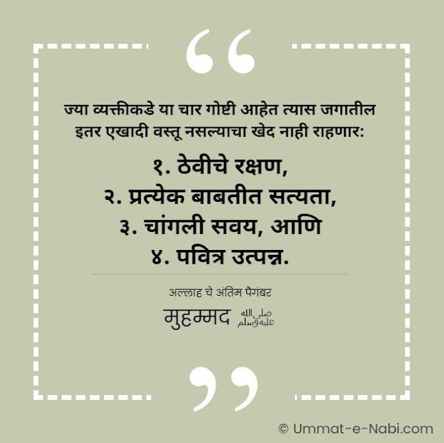 ज्या व्यक्तीकडे या चार गोष्टी आहेत त्यास जगातील इतर एखादी वस्तू नसल्याचा खेद नाही राहणार: १. ठेवीचे रक्षण, २. प्रत्येक बाबतीत सत्यता, ३. चांगली सवय, आणि ४. पवित्र उत्पन्न. [अल्लाह चे अंतिम पैगंबर मुहम्मद ﷺ] इस्लामिक कोट्स मराठी मधे | Islamic Quotes in Marathi by Ummat-e-Nabi.com
