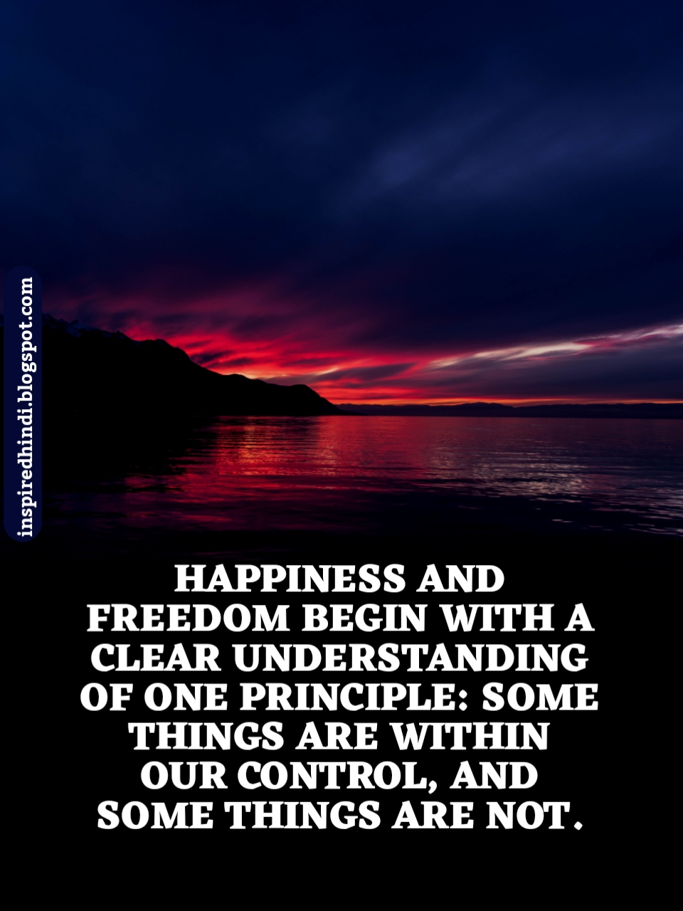 HAPPINESS AND FREEDOM BEGIN WITH A CLEAR UNDERSTANDING OF ONE PRINCIPLE: SOMETHINGS ARE WITHIN OUR CONTROL, AND SOME THINGS ARE NOT.