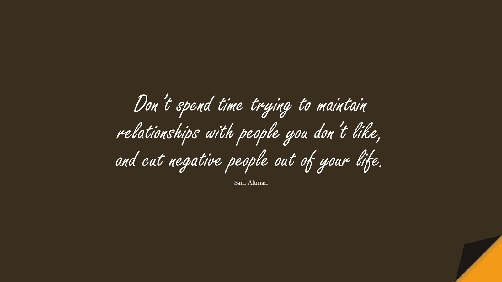 Don't spend time trying to maintain relationships with people you don't like, and cut negative people out of your life. (Sam Altman);  #RelationshipQuotes