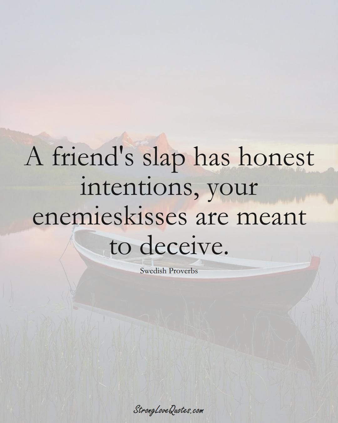 A friend's slap has honest intentions, your enemieskisses are meant to deceive. (Swedish Sayings);  #EuropeanSayings
