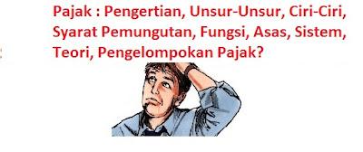 Pengertian, Unsur-Unsur, Ciri-Ciri, Syarat Pemungutan, Fungsi, Asas, Sistem, Teori, Pengelompokan Pajak