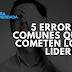 5 errores comunes que cometen los líderes