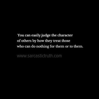 You can easily judge the character of others by how they treat those who can do nothing for them or to them