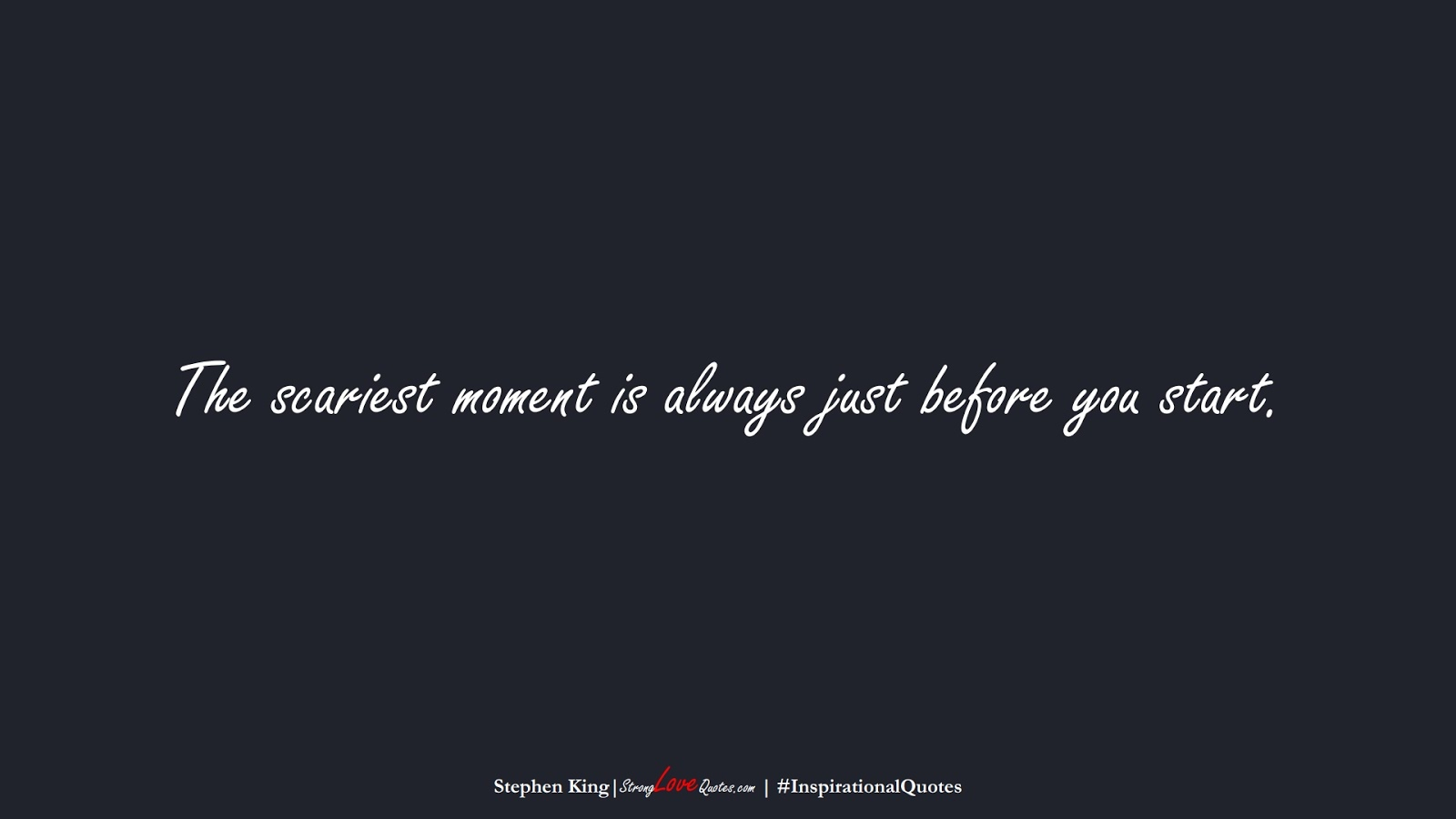 The scariest moment is always just before you start. (Stephen King);  #InspirationalQuotes