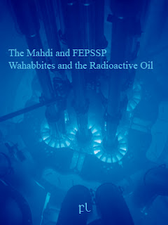 The Mahdi and FEPSSP: Wahabbites and the Radioactive Oil Cover