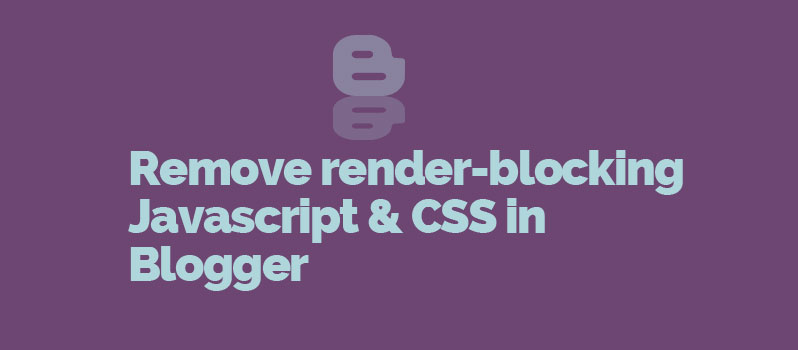 Remove render-blocking Javascript and CSS from Blogger/Blogspot