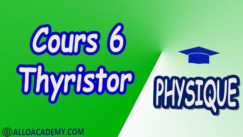 Cours 6 Thyristor pdf Constitution Caractéristiques du thyristor Contrôle d'un thyristor au multimètre Commande de la gâchette Commande en continu Commande en alternatif Commande par impulsion Protection du thyristor Applications