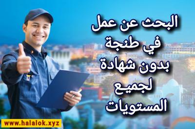 البحث عن عمل في طنجة بدون شهادة 2021 للذكور والاناث