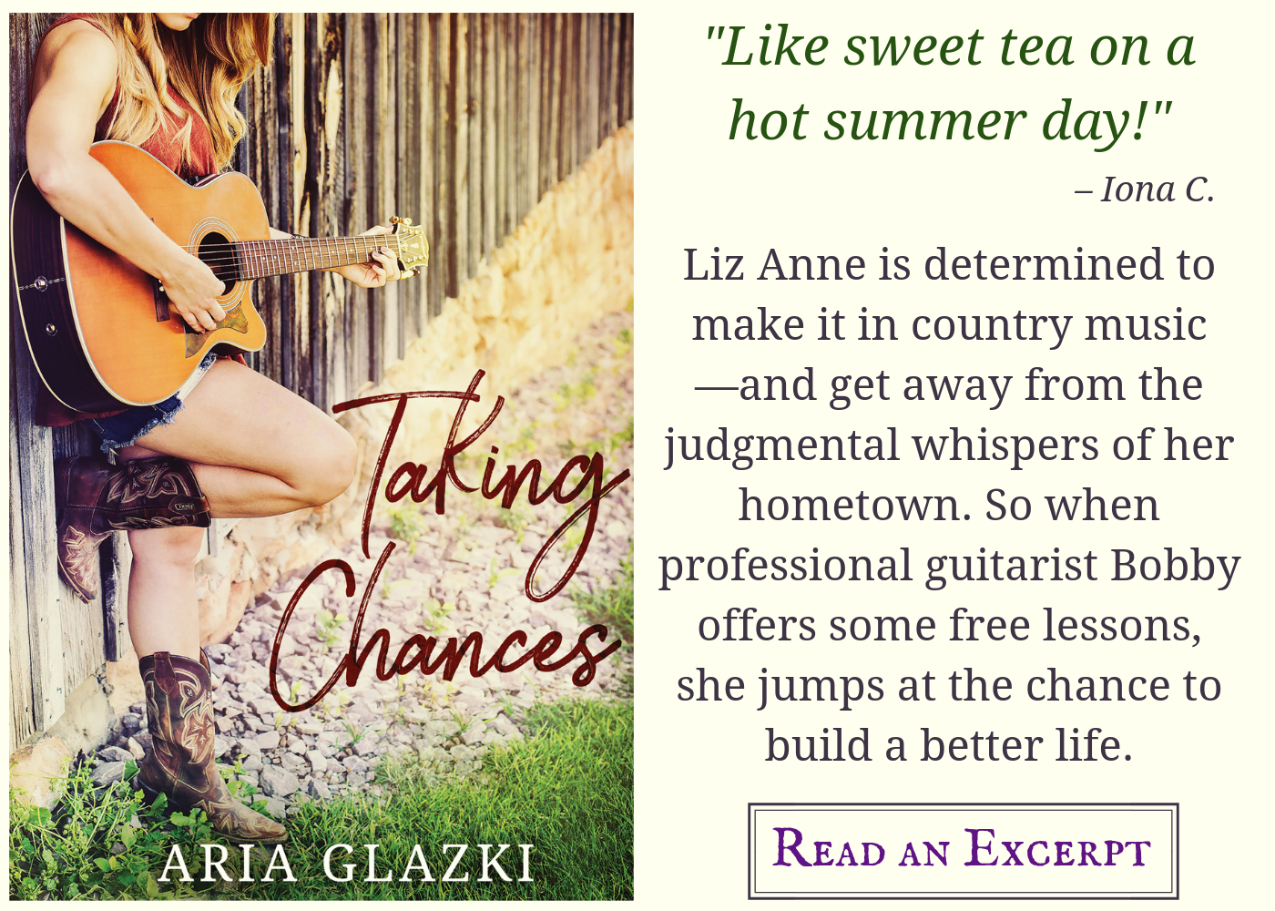 "Image card for Taking Chances by Aria Glazki, featuring book cover and text: ""Like sweet tea on a hot summer day!"" —Iona C. Liz Anne is determined to make it in country music—and get away from the judgmental whispers of her hometown. So when professional guitarist Bobby offers some free lessons, she jumps at the chance to build a better life. Read an excerpt."