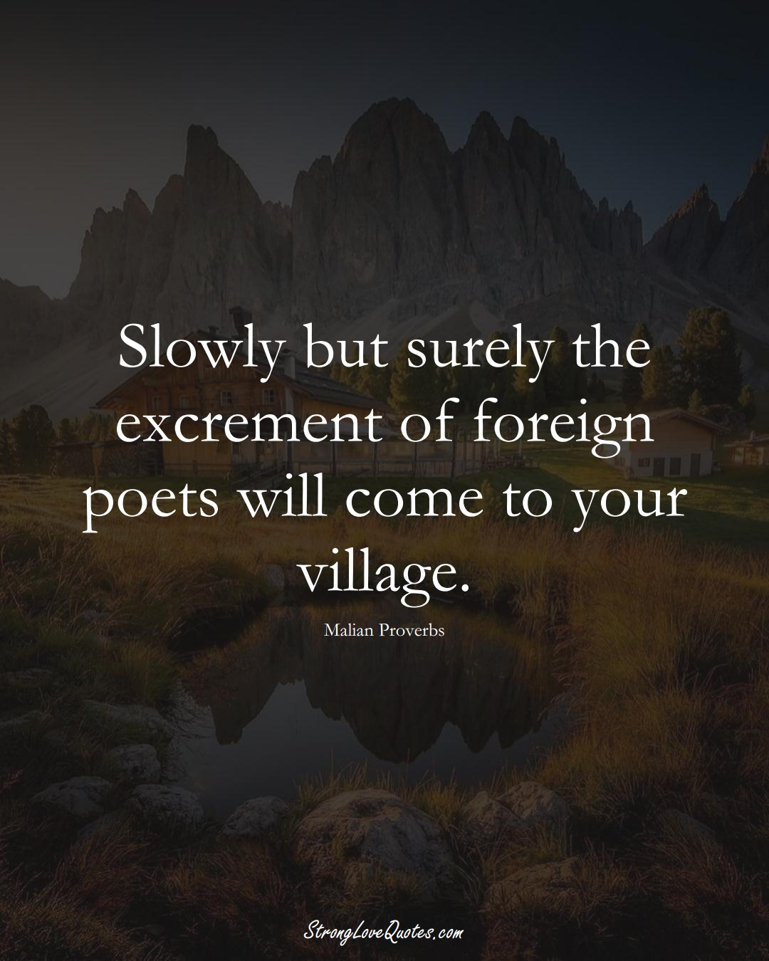 Slowly but surely the excrement of foreign poets will come to your village. (Malian Sayings);  #AfricanSayings