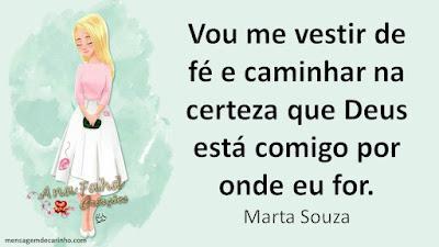 Vou me vestir de fé e caminhar na certeza que Deus está comigo por onde eu for. Marta Souza
