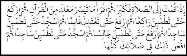 Jika engkau hendak shalat, maka bertakbirlah. Kemudian bacalah ayat Al Qur'an yang mudah bagimu. Lalu ruku'lah dan sertai thuma'ninah ketika ruku'. Lalu bangkitlah dan beri'tidallah sambil berdiri. Kemudian sujudlah sertai thuma'ninah ketika sujud. Kemudian bangkitlah dan duduk antara dua sujud sambil thuma'ninah. Kemudian sujud kembali sambil disertai thuma'ninah ketika sujud. Lakukan seperti itu dalam setiap shalatmu