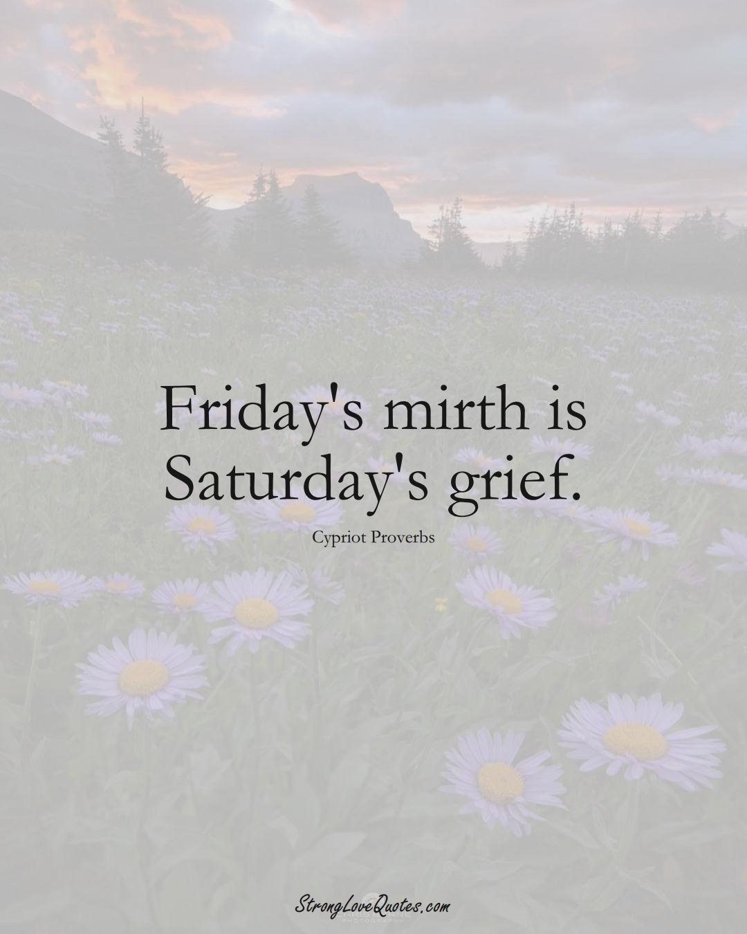 Friday's mirth is Saturday's grief. (Cypriot Sayings);  #MiddleEasternSayings