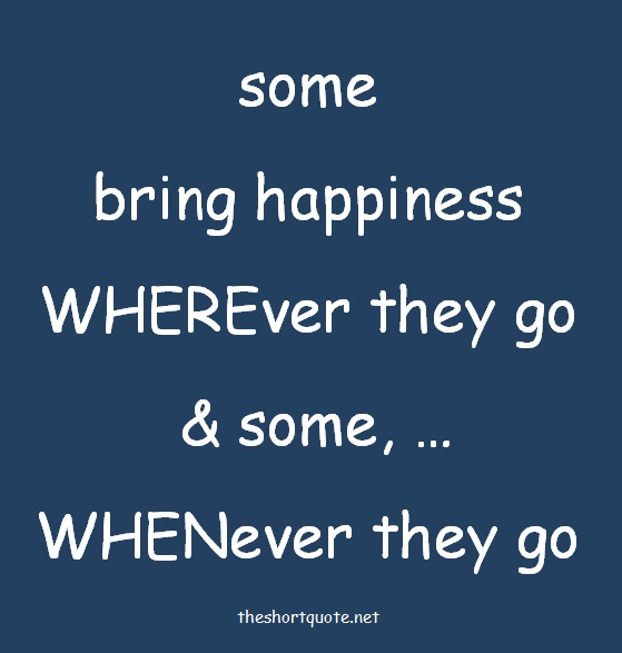 some bring happiness wherever they go and some whenever they go