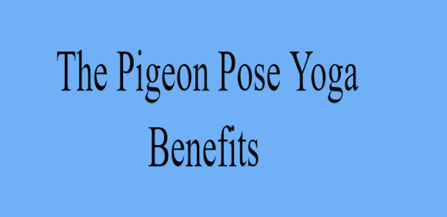 Yoga Poses: The Pigeon Pose Yoga Step by Step & Benefits