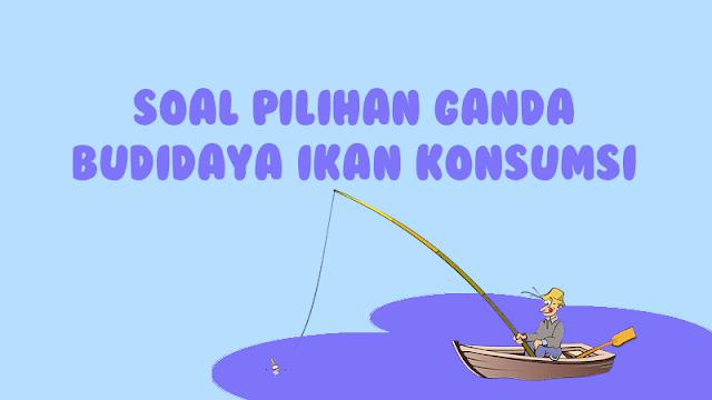 Contoh Soal Budidaya Ikan Konsumsi dan Jawabannya