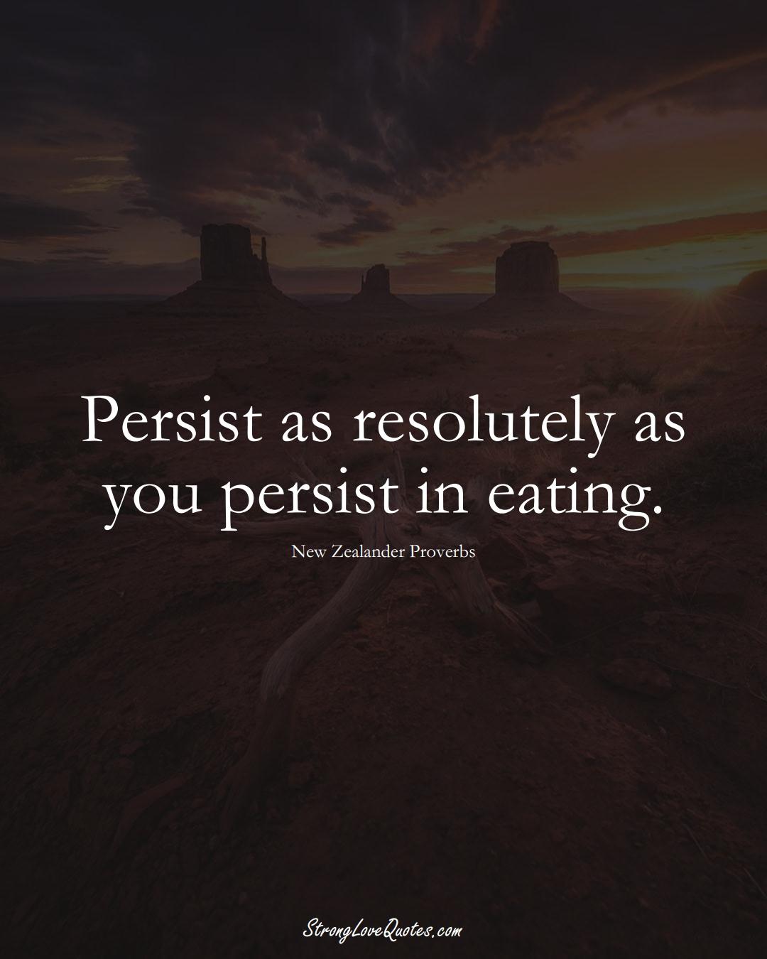 Persist as resolutely as you persist in eating. (New Zealander Sayings);  #AustralianSayings