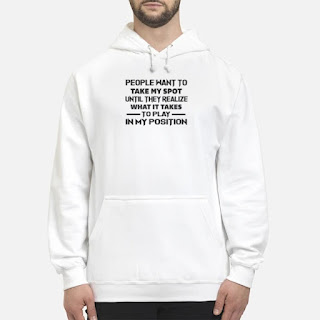 People Want To Take My Spot Until They Realize What It Takes To Play In My Position Shirt 6