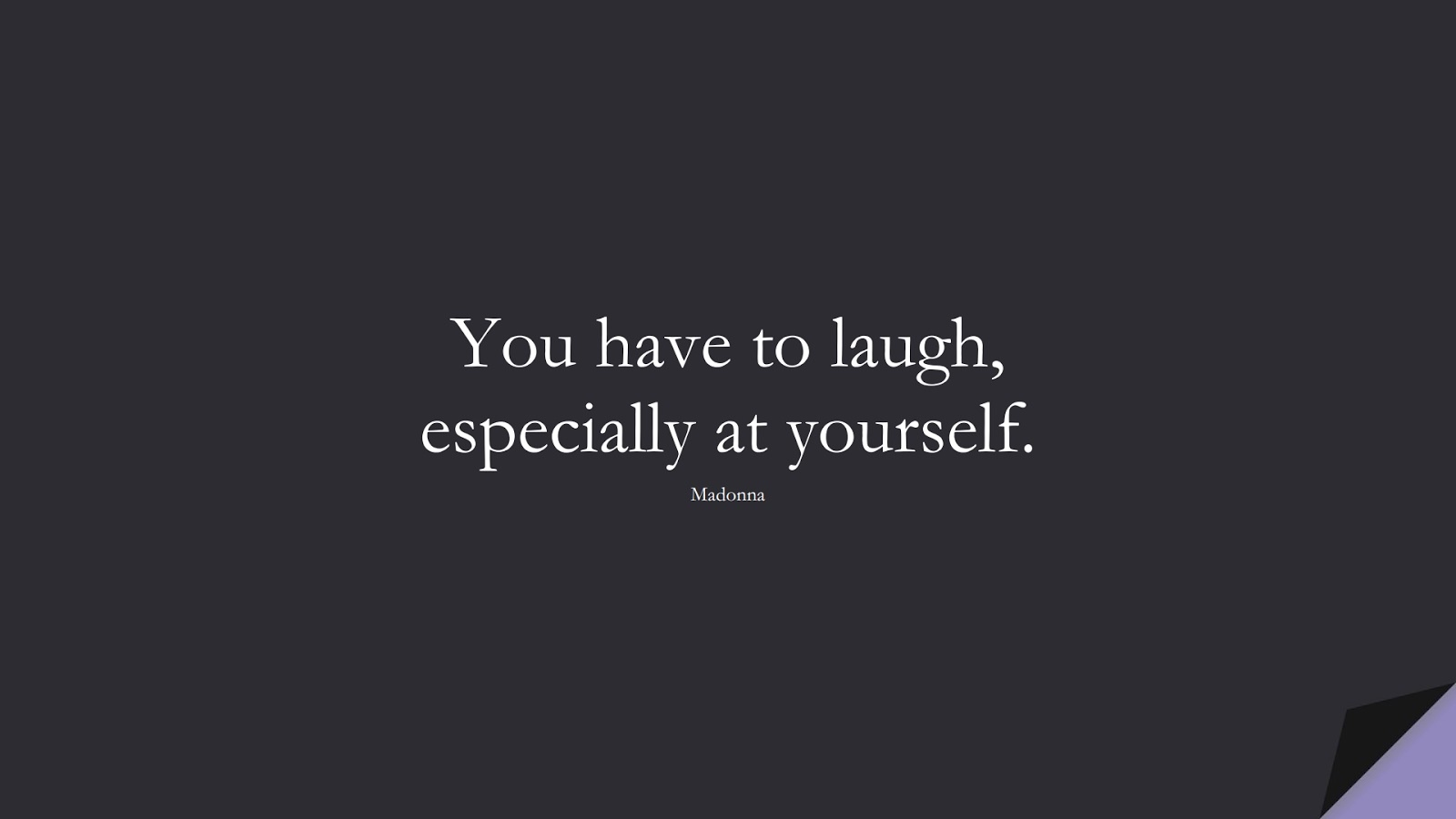 You have to laugh, especially at yourself. (Madonna);  #ShortQuotes