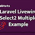Laravel Livewire Select2 Multiple Tutorial