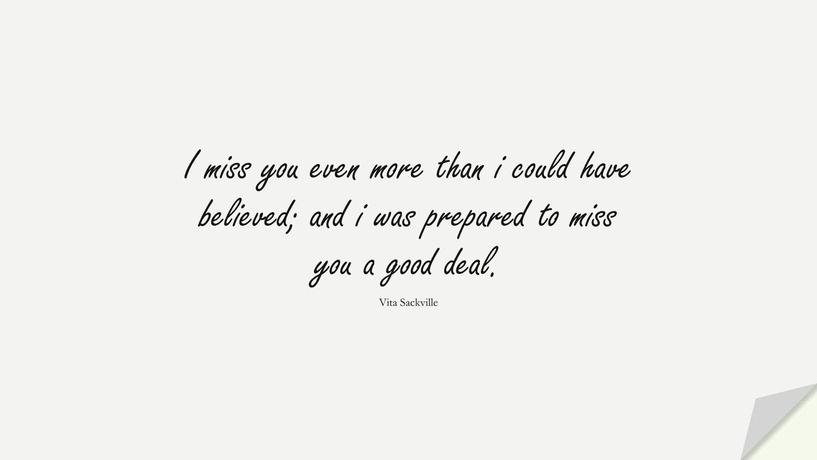 I miss you even more than i could have believed; and i was prepared to miss you a good deal. (Vita Sackville);  #LoveQuotes