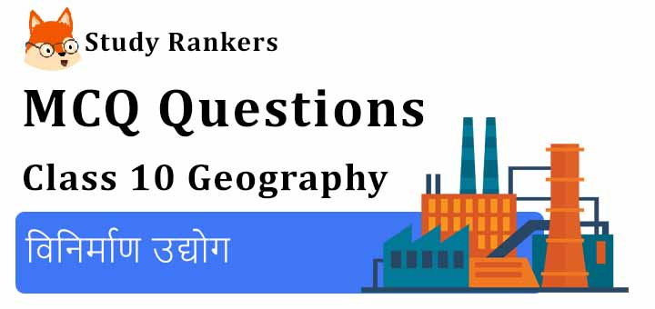 MCQ Questions for Class 10 Geography: Chapter 6 विनिर्माण उद्योग
