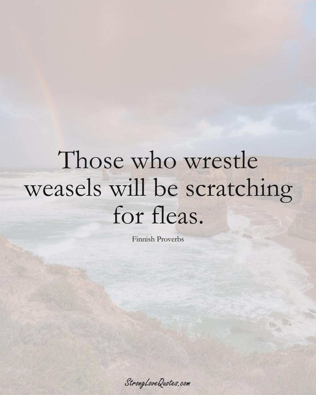 Those who wrestle weasels will be scratching for fleas. (Finnish Sayings);  #EuropeanSayings