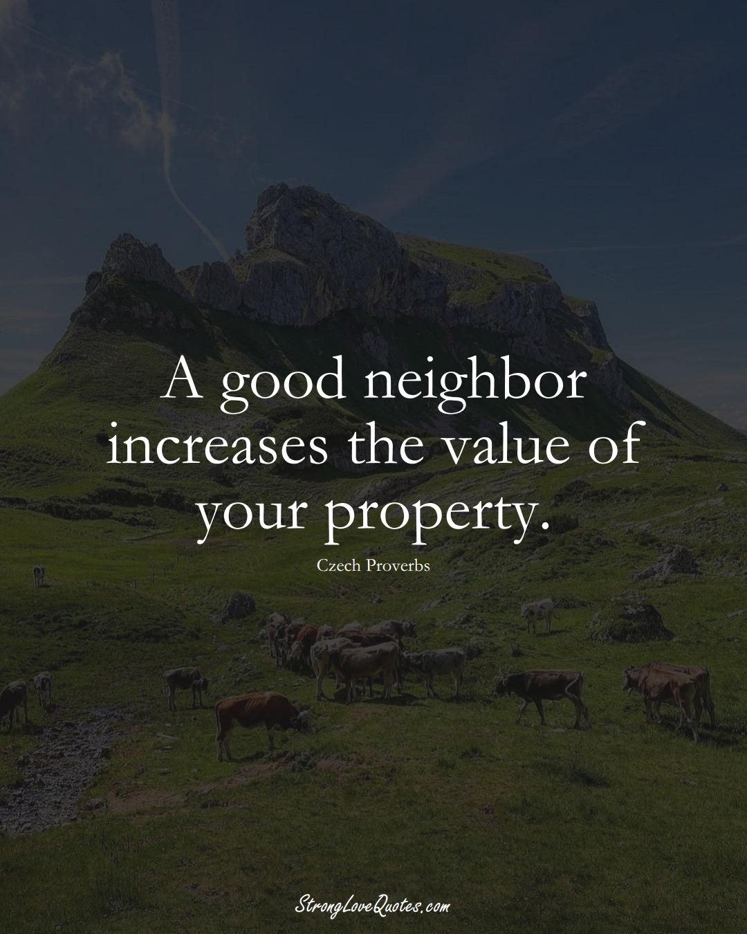 A good neighbor increases the value of your property. (Czech Sayings);  #EuropeanSayings