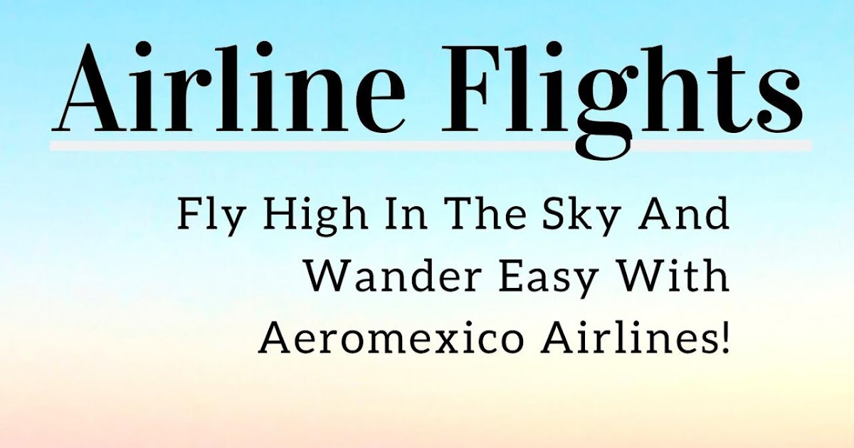 Is It Vital To Hop On Aeromexico Airlines To Make Your Travel Life Happening?
