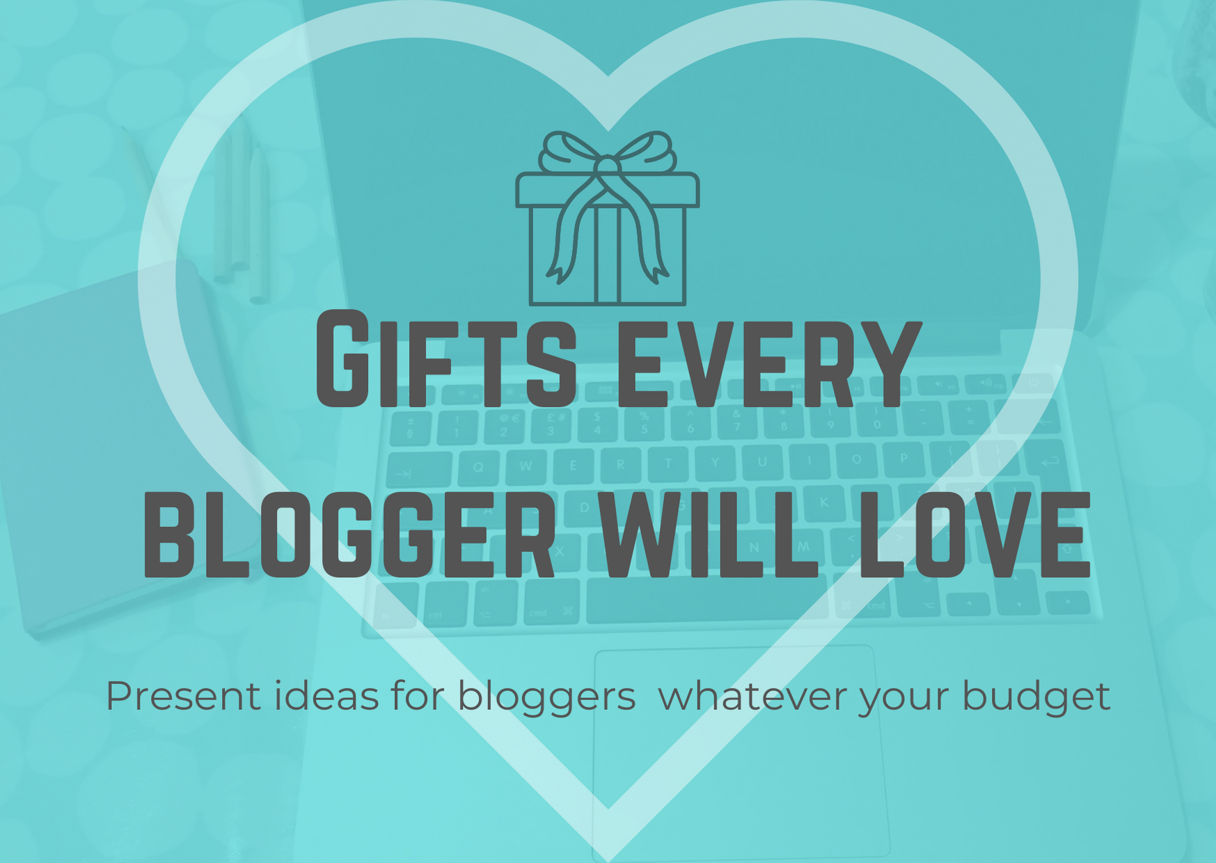 Gifts every blogger will love. Present ideas for bloggers whatever your budget over a faded image of a laptop and notepad