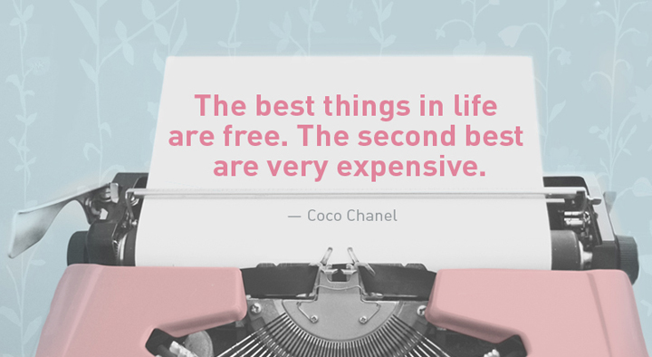 """""""The best things in life are free. The second best are very expensive."""" — Coco Chanel"""