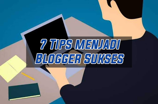 7 Tips menjadi Blogger Sukses