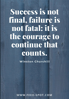 Success is not final, failure is not fatal: it is the courage to continue that counts. __ Winston Churchill