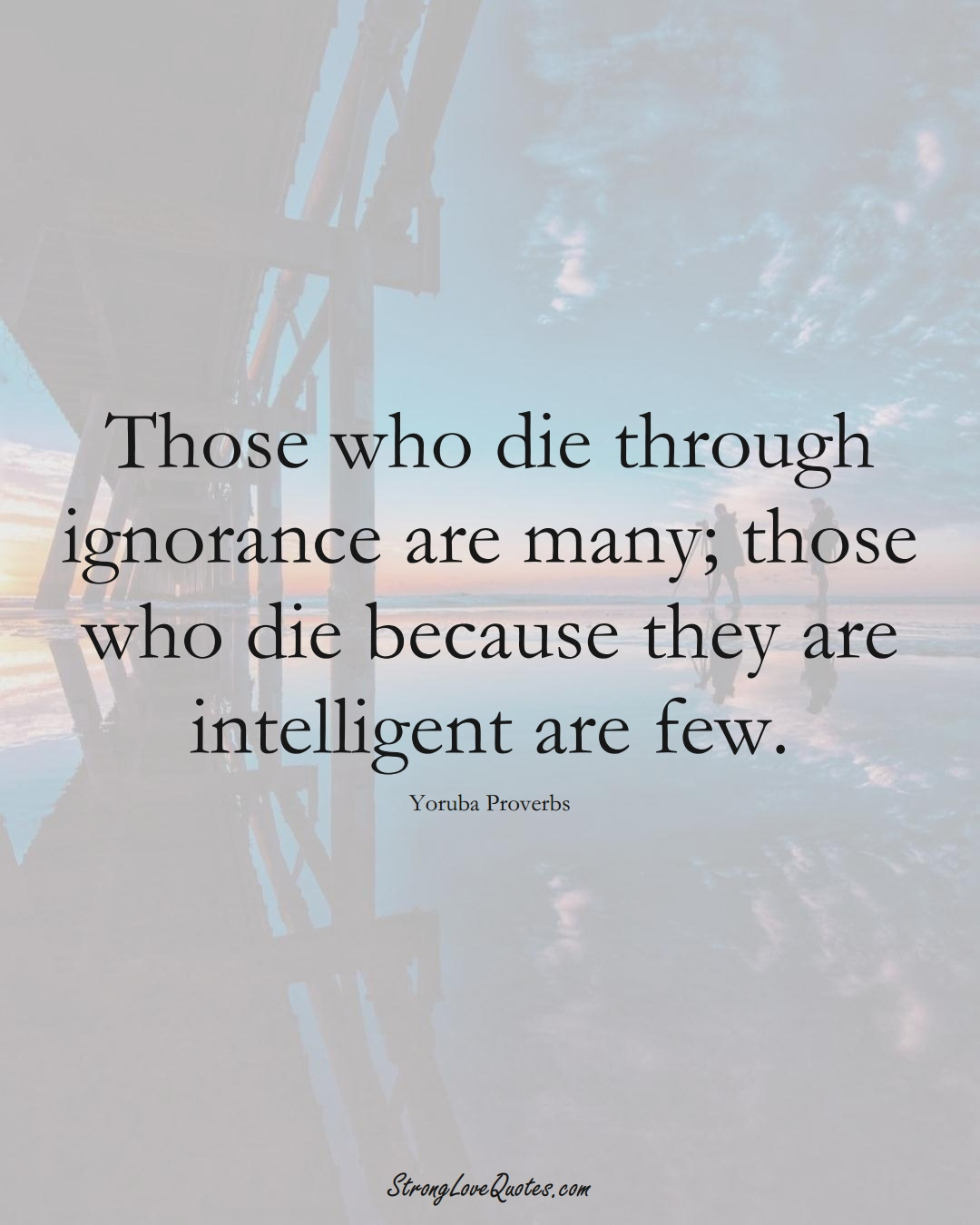 Those who die through ignorance are many; those who die because they are intelligent are few. (Yoruba Sayings);  #aVarietyofCulturesSayings