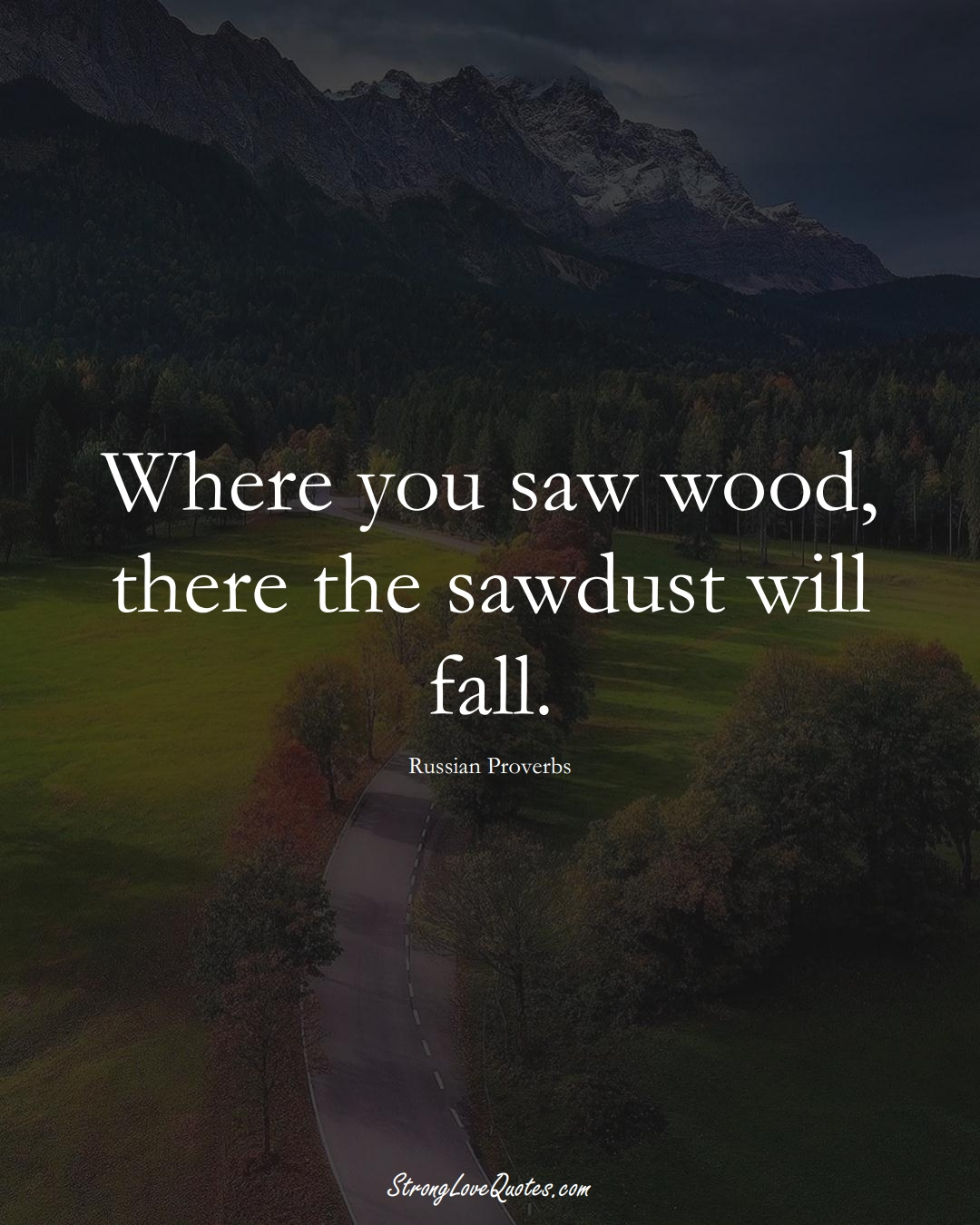 Where you saw wood, there the sawdust will fall. (Russian Sayings);  #AsianSayings