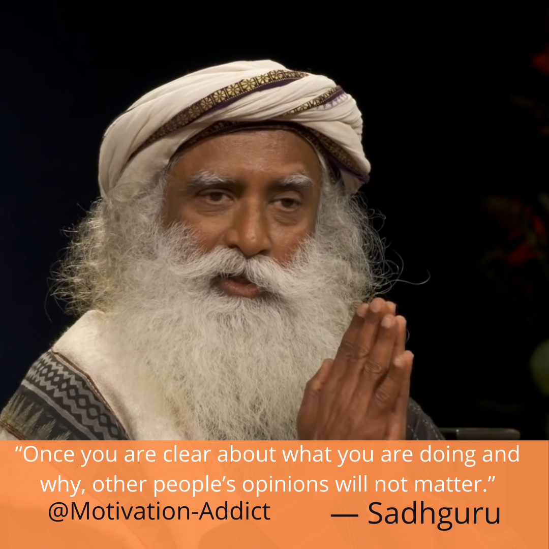 """ONCE YOU ARE CLEAR ABOUT WHAT YOU ARE DOING AND WHY OTHER PEOPLE'S OPINION WILL NOT MATTER."" -SADHGURU, JAGGI VASUDEV"